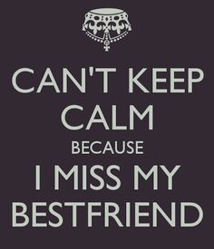 can't keep calm i miss my best friend - Google Search
