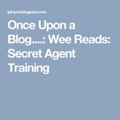Once upon a blog wee reads secret agent training