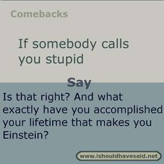 Use this comeback if someone calls you stupid. Check out top ten comeback lists www.ishouldhavesa....