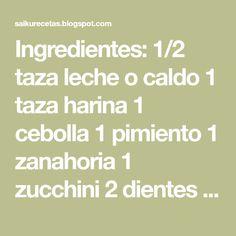 Ingredientes: 1/2 taza leche o caldo 1 taza harina 1 cebolla 1 pimiento 1 zanahoria 1 zucchini 2 dientes de ajo 100...