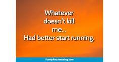 Whateverdoesnt killme...Had better start running.