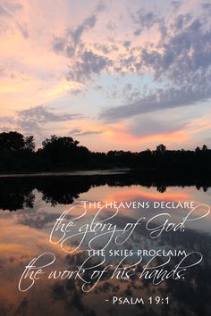 The heavens declare the glory of God; the skies proclaim the work of his hands. Psalm 19:1 (NIV)