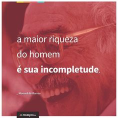 A maior riqueza do homem é sua incompletude. _Manoel de Barros