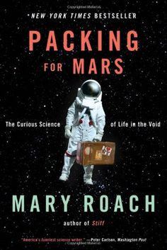 Packing for Mars: The Curious Science of Life in the Void by Mary Roach: Just when you think being an astronaut is a dream, you read a book like this and BAM! You know you were designed for this earth, all this gravity, and flushing toilets.  Bizarre and entertaining read about some of NASA's less-than- public research attempting to solve very serious problems revolving around humans in space. Hilarious.
