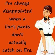 It's funny watching people lie and I'm very good at catching people in lies. I mean seriously, you don't actually expect us to believe them do you? You look like a fool trying to fool the rest of us. Isn't it ironic? :)