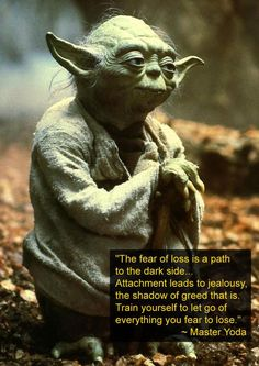 """The fear of loss is a path to the dark side. Attachment leads to jealousy the shadow of greed that is. Train yourself to let go of everything you fear to lose."" -Master Yoda"