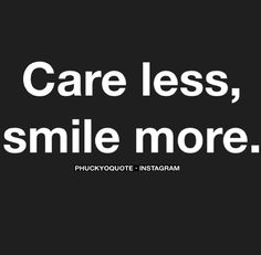 Care less. Smile more.