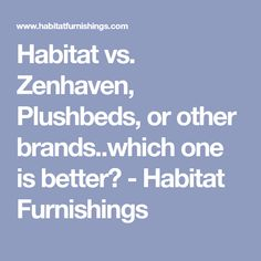 Habitat vs. Zenhaven, Plushbeds, or other brands..which one is better? - Habitat Furnishings #HomeAppliancesBranding
