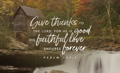 Give thanks to the Lord, for he is good; his faithful love endures forever. Let the redeemed of the Lord proclaim that he has redeemed them from the power of the foe and has gathered them from the lands—from the east and the west, from the north and the south. Psalm 107