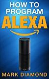 Free Kindle Book -   How to Program Alexa: A 2017 Field guide to Mastering Your Amazon Echo Dot and Your Alexa App