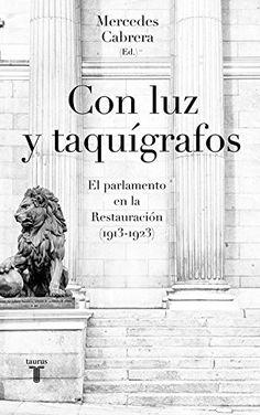 Con luz y taquígrafos : el Parlamento en la Restauración : (1913-1923) / Mercedes Cabrera (dir.) ; José Luis Gómez-Navarro ... [et al.]