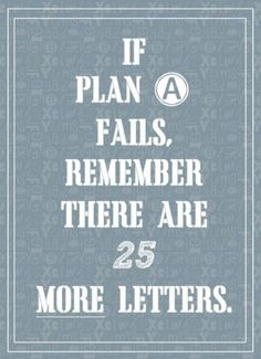 If plan A fails, remember there are 25 other letters. Repinned by www.smokeweedeveryday.org
