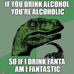 Philosoraptor Meme | IF YOU DRINK ALCOHOL YOU'RE ALCOHOLIC SO IF I DRINK FANTA AM I FANTASTIC | image tagged in memes,philosoraptor | made w/ Imgflip meme maker