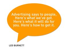 Advertising says to people. Here's what we've got. Here's what it will do for you. Here's how to get it.