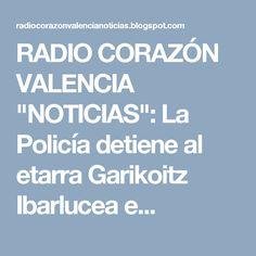 """RADIO CORAZÓN VALENCIA  """"NOTICIAS"""": La Policía detiene al etarra Garikoitz Ibarlucea e..."""