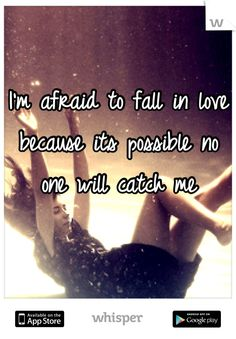 I'm afraid to fall in love because its possible no one will catch me