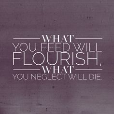 What you feed will flourish, what you neglect will die. Like a flower..... or watch it wither