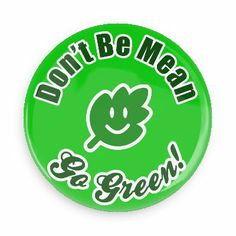 Don't be mean go green - Funny Buttons - Custom Buttons - Promotional Badges - Environment Pins - Wacky Buttons
