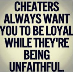 Cheaters always want you to be faithful
