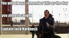 You will always remember this as the day you almost caught Captain Jack Harkness!