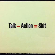 Talk - Action = Shit Sums up 99% of ppl I know