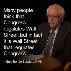 Many people think Congress regulates Wall Street, but in fact it is Wall Street that regulates Congress. Bernie Sanders Senator Commie Shitbag ought to know, he takes it from Wall Street too. Caricatures, Religion, Bernie Sanders For President, Political Views, Political Quotes, Social Issues, Politicians, Social Justice, Wisdom