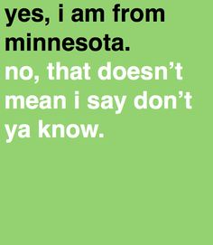 yes, i am from Minnesota. We dont say dont ya know!