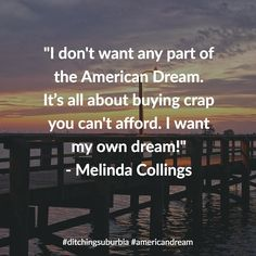 """I don't want any part of the American Dream. Its all about buying crap you can't afford. I want my own dream!"" - Melinda Collings  #family #happy #kids #life #travel #debt #lifestyle #nature #landscape #quotes #quote #inspiration #motivation #quoteoftheday #success #wisdom #qotd #dailyquote #love #advice #achieve #reflection #truth #leadership #success #goals #dreams #tips #happiness #ditchingsuburbia #americandream"