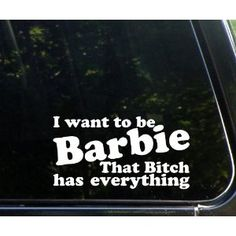 """I want to be BARBIE - that BITCH has everything!! funny die cut window decal / sticker 7""""x3-3/4"""" - not printed!"""