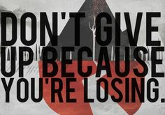Don't give up because you're losing.