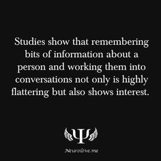 psych-facts:    Studies show that remembering bits of information about a person and working them into conversations not only is highly flattering but also shows interest.   Decode His Body Language  Decoding Female Body Language