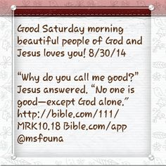 "Good Saturday morning beautiful people of God and Jesus loves you! 8/30/14  ""Why do you call me good?"" Jesus answered. ""No one is good—except God alone."" http://bible.com/111/MRK10.18 Bible.com/app @msfouna"