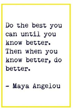 Do the you can until you know better and when you know better do better  Mary Angelou