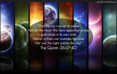 """#80 The Quran 36:37-40 (Surah Ya-Sin) """"And the sun runs on its course And for the moon We have appointed phases Each floats in its own orbit Neither of them can overtake the other Nor can the night outstrip the day"""""""