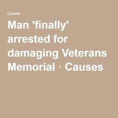 Man 'finally' arrested for damaging Veterans Memorial · Causes