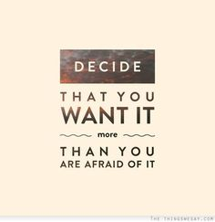 Decide that you want it more than you are afraid of it. Bill Cosby