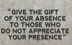 """""""Give the gift of your absence to those who do not appreciate your presence."""""""