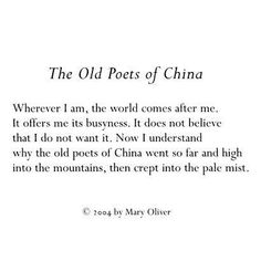 """It offers me its busyness. Now I understand why the old poets of China went so far and high into the mountains, then crept into the pale mist. —Mary Oliver, """"The Old Poets Pretty Words, Love Words, Beautiful Words, Poem Quotes, Words Quotes, Sayings, Mary Oliver Poems, Soul Poetry, Writing Poetry"""