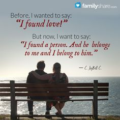 """""""Before, I wanted to say: """"I found love!"""" But now, I want to say: """"I found a person. And he belongs to me and I belong to him.""""  ― C. JoyBell C."""