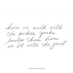 How we walk with the broken speaks louder than how we sit with the great.