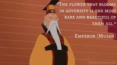 """""""The flower that blooms in adversity is the most rare and beautiful of them all. """" Emperor from the movie Mulan"""