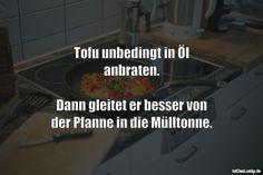Tofu unbedingt in ÖI anbraten.  Dann gleitet er besser von der Pfanne in die Mülltonne. ... gefunden auf https://www.istdaslustig.de/spruch/5456 #lustig #sprüche #fun #spass