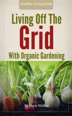 FREE TODAY      Living off the Grid with Organic Gardening: How To Create A Sustainable Lifestyle Without Power - Kindle edition by Doris Walker. Crafts, Hobbies & Home Kindle eBooks @ Amazon.com.