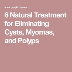 6 Natural Treatment for Eliminating Cysts, Myomas, and Polyps