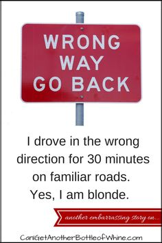 i drove in the wrong direction for 30 minutes on familiar roads. Yes, I am blonde. #embarrassing #funny #driving #bottleofwhine