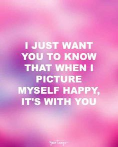 """""""I just want you to know that when I picture myself happy, it's with you."""""""