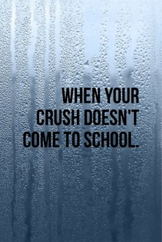 When your crush doesn't come to school.... :(