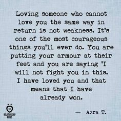 Loving someone who cannot love you the same way in return is not weakness..