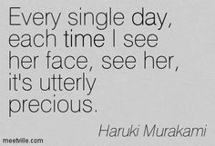 Every single day, each time I see her face, see her, it's utterly precious. Haruki Murakami