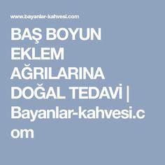 BAŞ BOYUN EKLEM AĞRILARINA DOĞAL TEDAVİ | Bayanlar-kahvesi.com